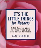 Cover: Kate McBride - It's the Little Things for Mothers: 300 Simple Ways to Take Time Out and Treat Yourself